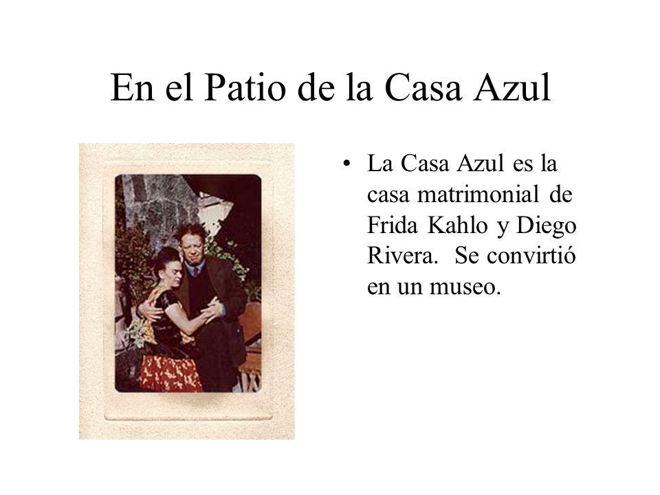 En el Patio de la Casa Azul La Casa Azul es la casa matrimonial de Frida Kahlo y Diego Rivera. Se convirtió en un museo.