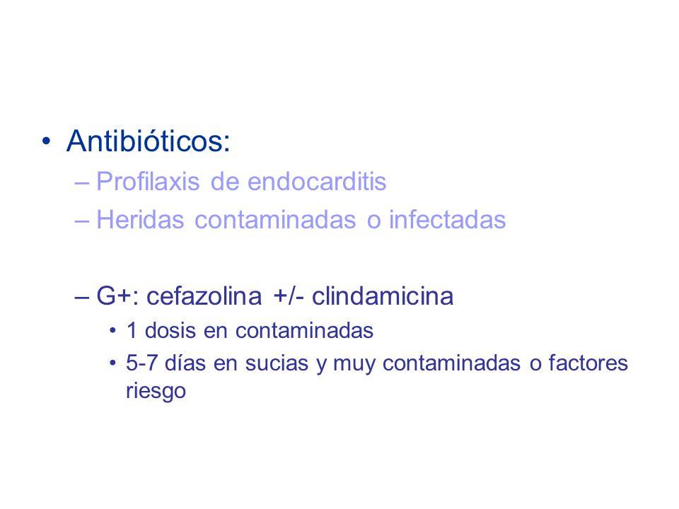 Antibióticos: –Profilaxis de endocarditis –Heridas contaminadas o infectadas –G+: cefazolina +/- clindamicina 1 dosis en contaminadas 5-7 días en sucias y muy contaminadas o factores riesgo