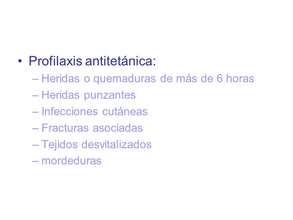 Profilaxis antitetánica: –Heridas o quemaduras de más de 6 horas –Heridas punzantes –Infecciones cutáneas –Fracturas asociadas –Tejidos desvitalizados –mordeduras