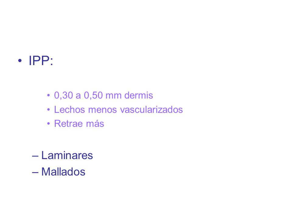 IPP: 0,30 a 0,50 mm dermis Lechos menos vascularizados Retrae más –Laminares –Mallados