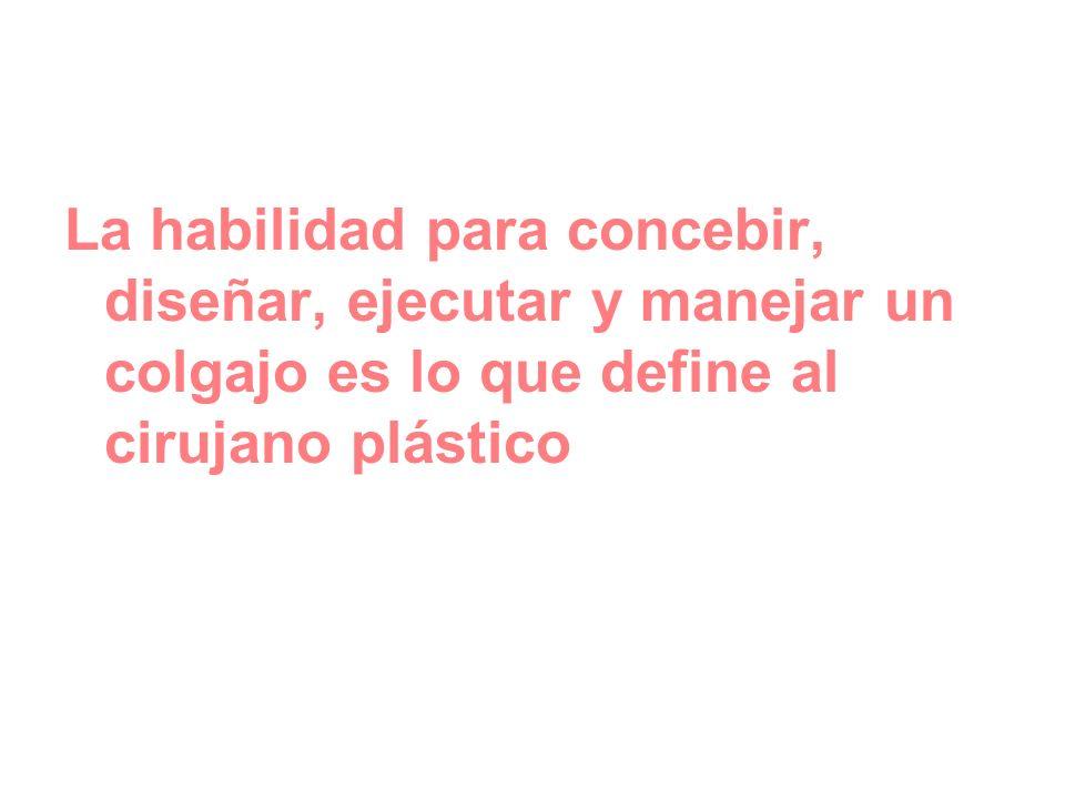La habilidad para concebir, diseñar, ejecutar y manejar un colgajo es lo que define al cirujano plástico