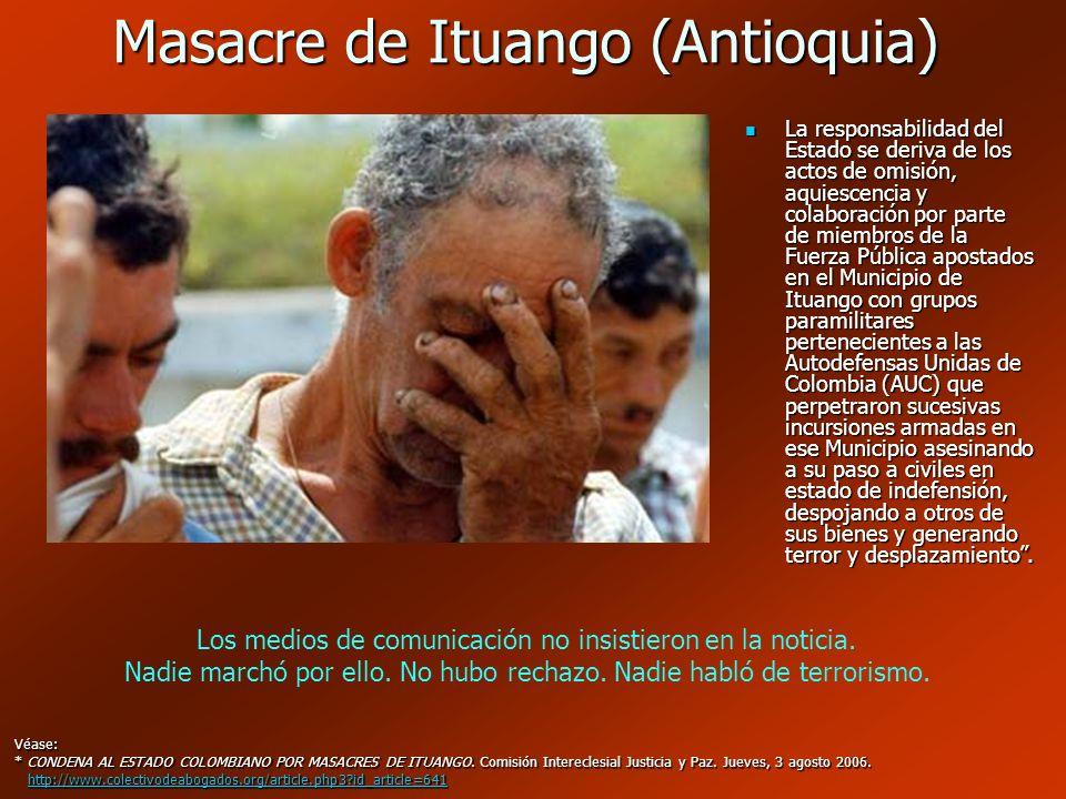 Masacre de Ituango (Antioquia) Véase: * CONDENA AL ESTADO COLOMBIANO POR MASACRES DE ITUANGO. Comisión Intereclesial Justicia y Paz. Jueves, 3 agosto