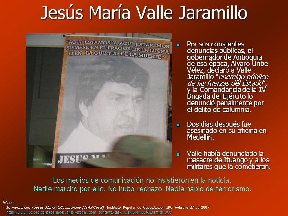 Jesús María Valle Jaramillo Por sus constantes denuncias públicas, el gobernador de Antioquia de esa época, Álvaro Uribe Vélez, declaró a Valle Jarami