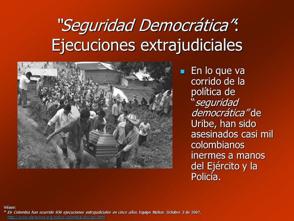 Seguridad Democrática: Ejecuciones extrajudiciales En lo que va corrido de la política deseguridad democrática de Uribe, han sido asesinados casi mil