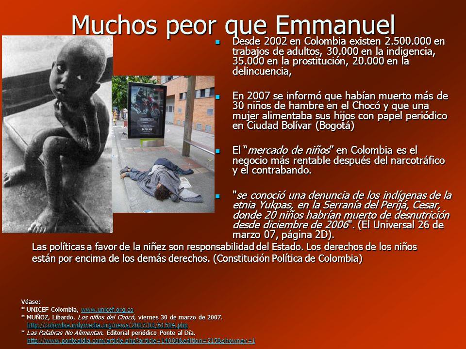Muchos peor que Emmanuel Desde 2002 en Colombia existen 2.500.000 en trabajos de adultos, 30.000 en la indigencia, 35.000 en la prostitución, 20.000 e