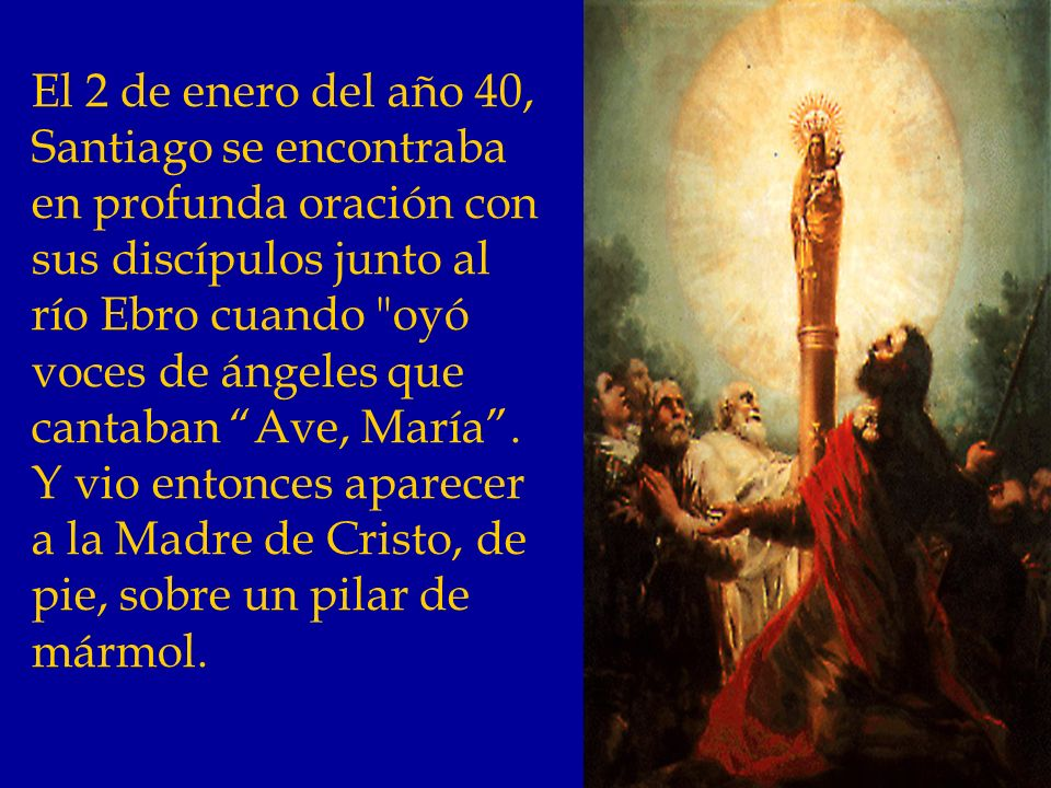 El 2 de enero del año 40, Santiago se encontraba en profunda oración con sus discípulos junto al río Ebro cuando oyó voces de ángeles que cantaban Ave, María.