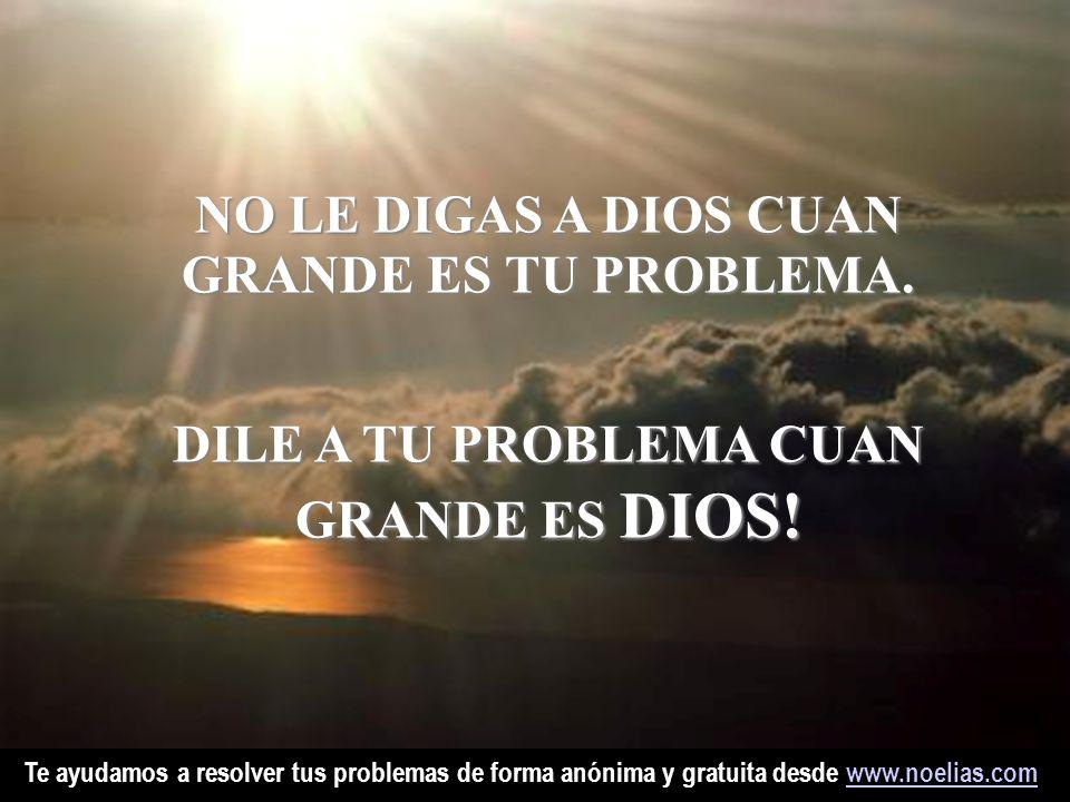 Te ayudamos a resolver tus problemas de forma anónima y gratuita desde www.noelias.comwww.noelias.comNO LE DIGAS A DIOS CUAN GRANDE ES TU TU PROBLEMA.