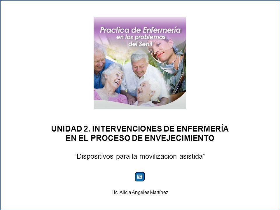 UNIDAD 2. INTERVENCIONES DE ENFERMERÍA EN EL PROCESO DE ENVEJECIMIENTO Dispositivos para la movilización asistida Lic. Alicia Angeles Martínez