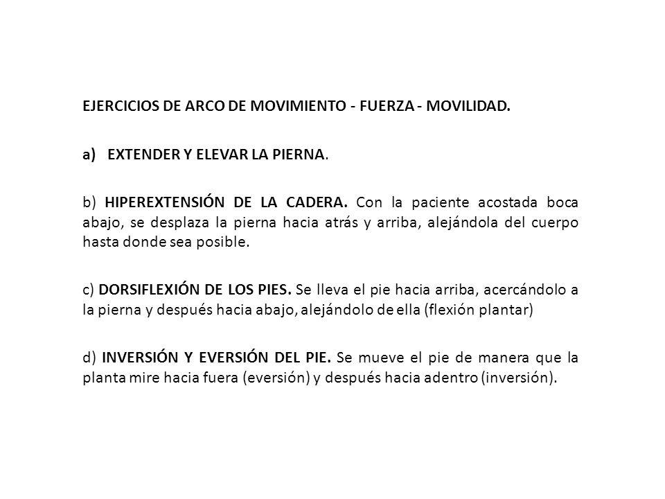 EJERCICIOS DE ARCO DE MOVIMIENTO - FUERZA - MOVILIDAD. a)EXTENDER Y ELEVAR LA PIERNA. b) HIPEREXTENSIÓN DE LA CADERA. Con la paciente acostada boca ab