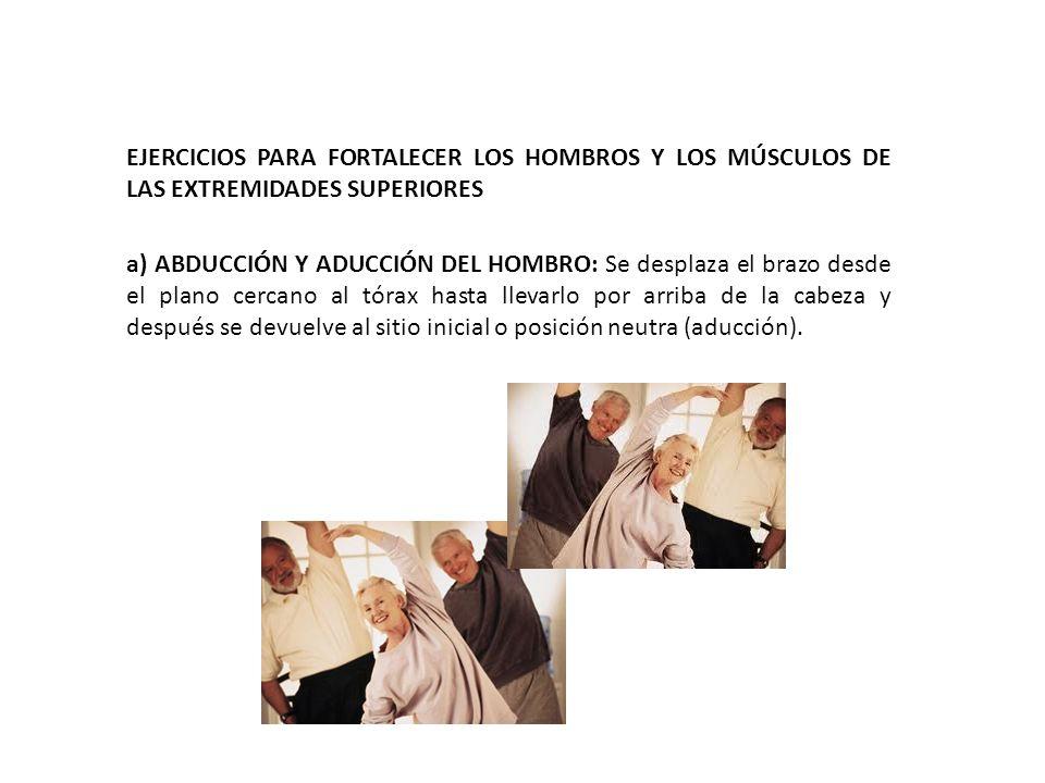 EJERCICIOS PARA FORTALECER LOS HOMBROS Y LOS MÚSCULOS DE LAS EXTREMIDADES SUPERIORES a) ABDUCCIÓN Y ADUCCIÓN DEL HOMBRO: Se desplaza el brazo desde el