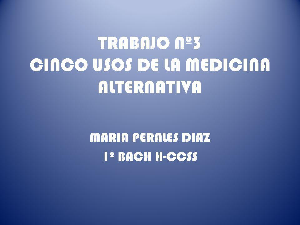 TRABAJO Nº3 CINCO USOS DE LA MEDICINA ALTERNATIVA MARIA PERALES DIAZ 1º BACH H-CCSS