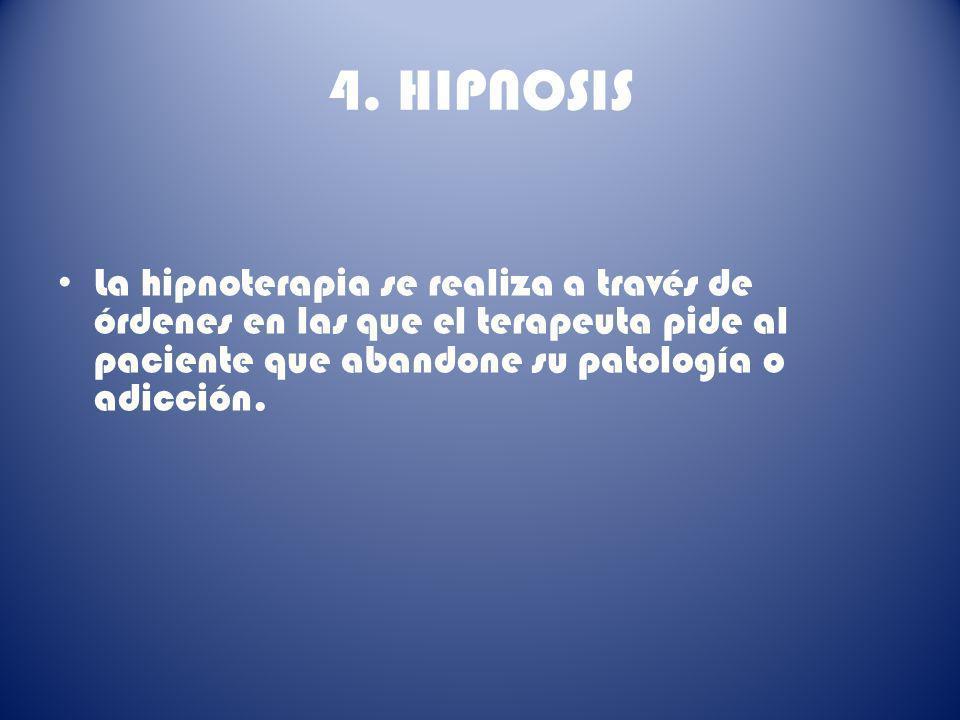 4. HIPNOSIS La hipnoterapia se realiza a través de órdenes en las que el terapeuta pide al paciente que abandone su patología o adicción.