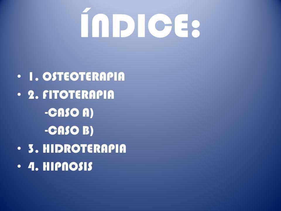 ÍNDICE: 1. OSTEOTERAPIA 2. FITOTERAPIA -CASO A) -CASO B) 3. HIDROTERAPIA 4. HIPNOSIS