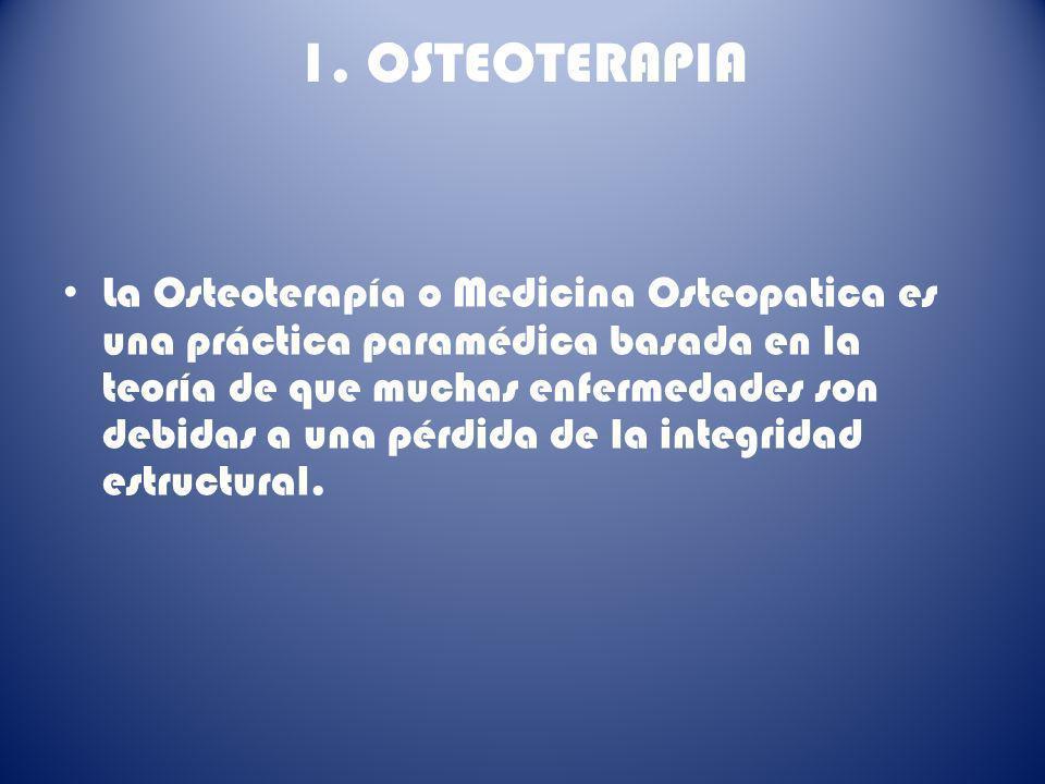 1. OSTEOTERAPIA La Osteoterapía o Medicina Osteopatica es una práctica paramédica basada en la teoría de que muchas enfermedades son debidas a una pér