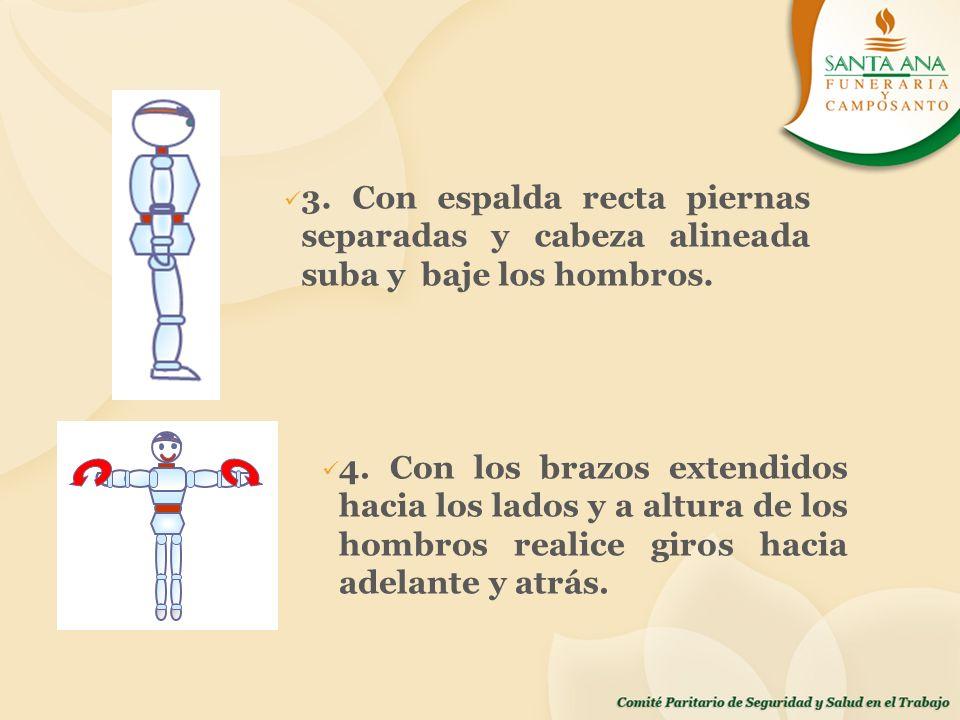3. Con espalda recta piernas separadas y cabeza alineada suba y baje los hombros. 4. Con los brazos extendidos hacia los lados y a altura de los hombr