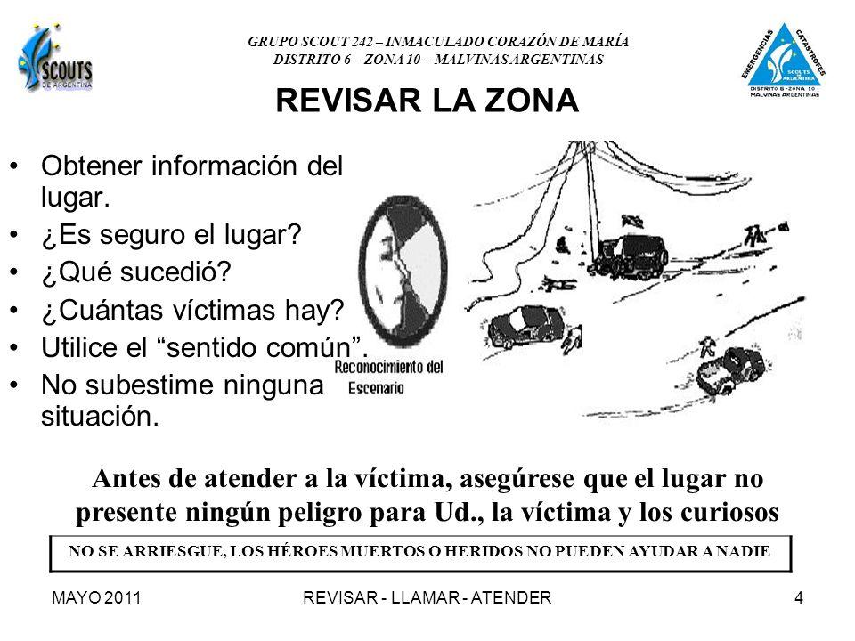 MAYO 2011REVISAR - LLAMAR - ATENDER4 REVISAR LA ZONA Obtener información del lugar. ¿Es seguro el lugar? ¿Qué sucedió? ¿Cuántas víctimas hay? Utilice