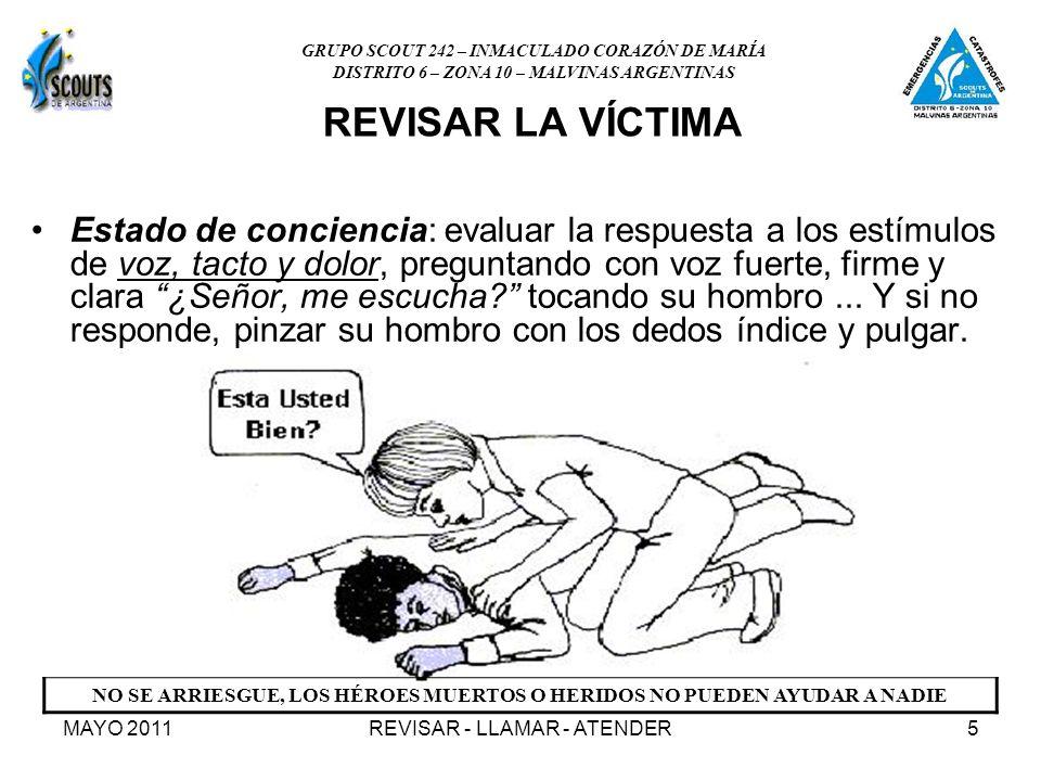MAYO 2011REVISAR - LLAMAR - ATENDER5 REVISAR LA VÍCTIMA Estado de conciencia: evaluar la respuesta a los estímulos de voz, tacto y dolor, preguntando