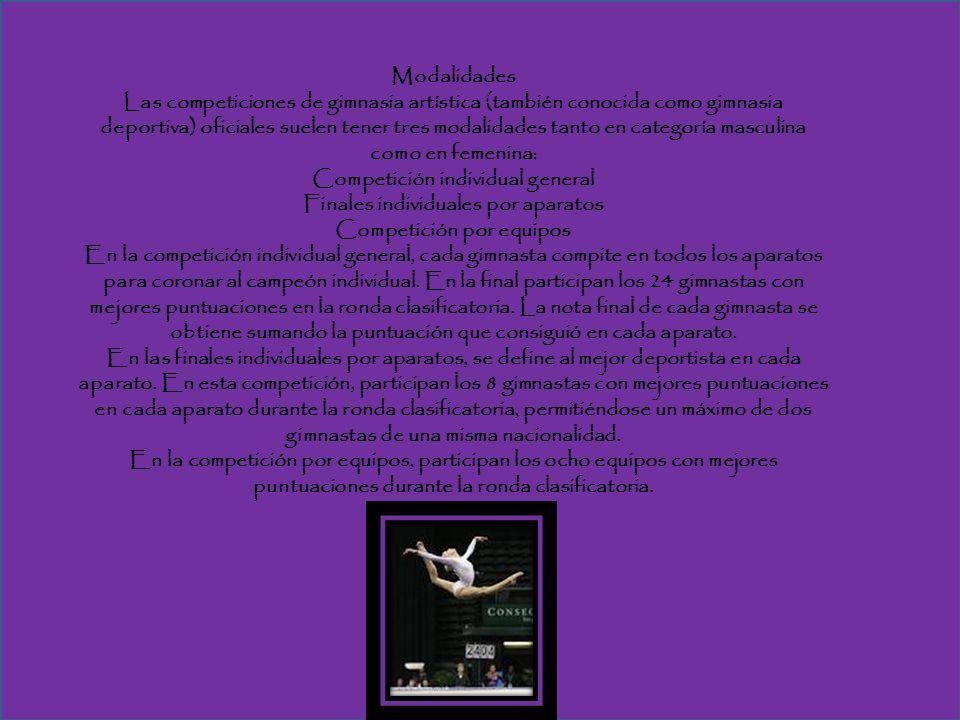 Modalidades Las competiciones de gimnasia artística (también conocida como gimnasia deportiva) oficiales suelen tener tres modalidades tanto en categoría masculina como en femenina: Competición individual general Finales individuales por aparatos Competición por equipos En la competición individual general, cada gimnasta compite en todos los aparatos para coronar al campeón individual.