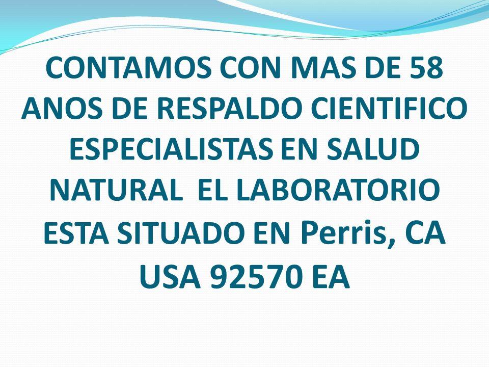 CONTAMOS CON MAS DE 58 ANOS DE RESPALDO CIENTIFICO ESPECIALISTAS EN SALUD NATURAL EL LABORATORIO ESTA SITUADO EN Perris, CA USA 92570 EA
