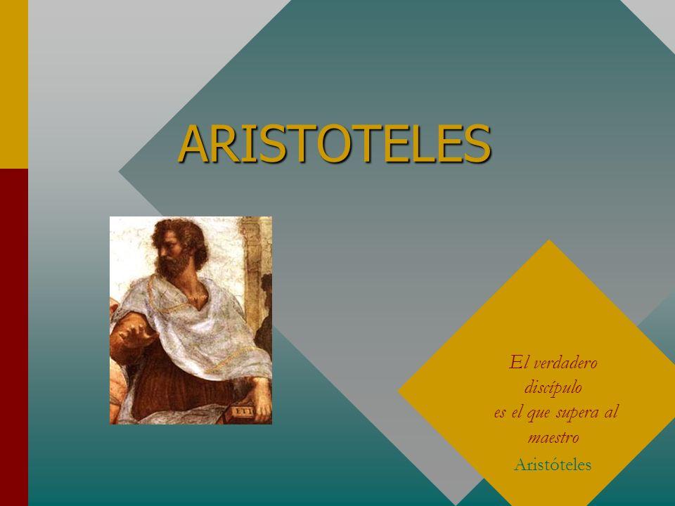 ARISTOTELES El verdadero discípulo es el que supera al maestro Aristóteles