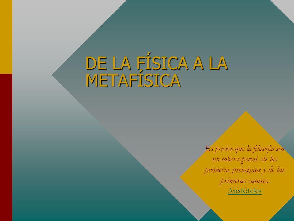 DE LA FÍSICA A LA METAFÍSICA Es preciso que la filosofía sea un saber especial, de los primeros principios y de las primeras causas. Aristóteles