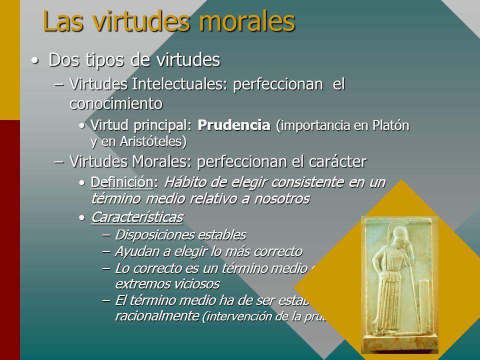 Las virtudes morales Dos tipos de virtudesDos tipos de virtudes –Virtudes Intelectuales: perfeccionan el conocimiento Virtud principal: Prudencia (imp