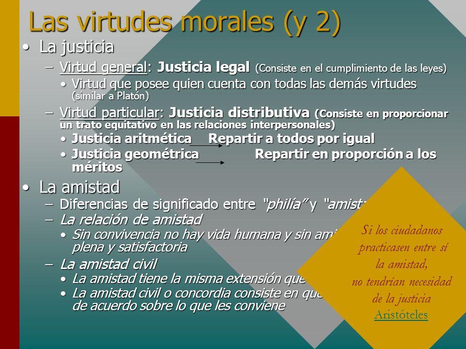 Las virtudes morales (y 2) La justiciaLa justicia –Virtud general: Justicia legal (Consiste en el cumplimiento de las leyes) Virtud que posee quien cu