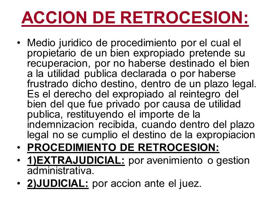ACCION DE RETROCESION: Medio juridico de procedimiento por el cual el propietario de un bien expropiado pretende su recuperacion, por no haberse desti