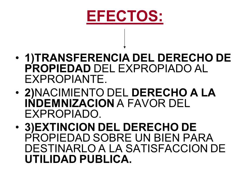 EFECTOS: 1)TRANSFERENCIA DEL DERECHO DE PROPIEDAD DEL EXPROPIADO AL EXPROPIANTE. 2)NACIMIENTO DEL DERECHO A LA INDEMNIZACION A FAVOR DEL EXPROPIADO. 3