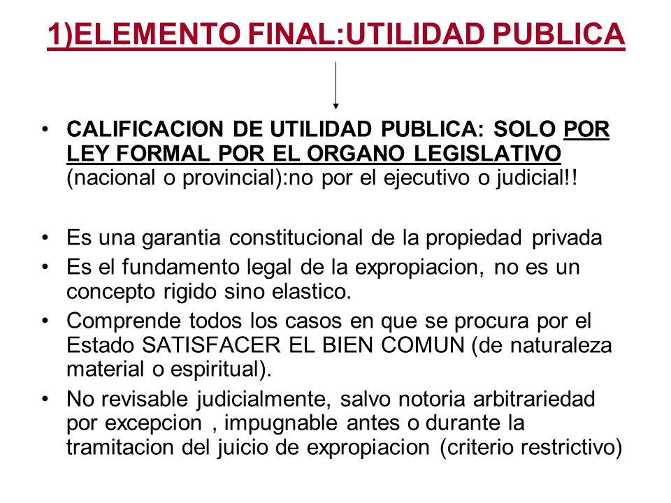 1)ELEMENTO FINAL:UTILIDAD PUBLICA CALIFICACION DE UTILIDAD PUBLICA: SOLO POR LEY FORMAL POR EL ORGANO LEGISLATIVO (nacional o provincial):no por el ejecutivo o judicial!.
