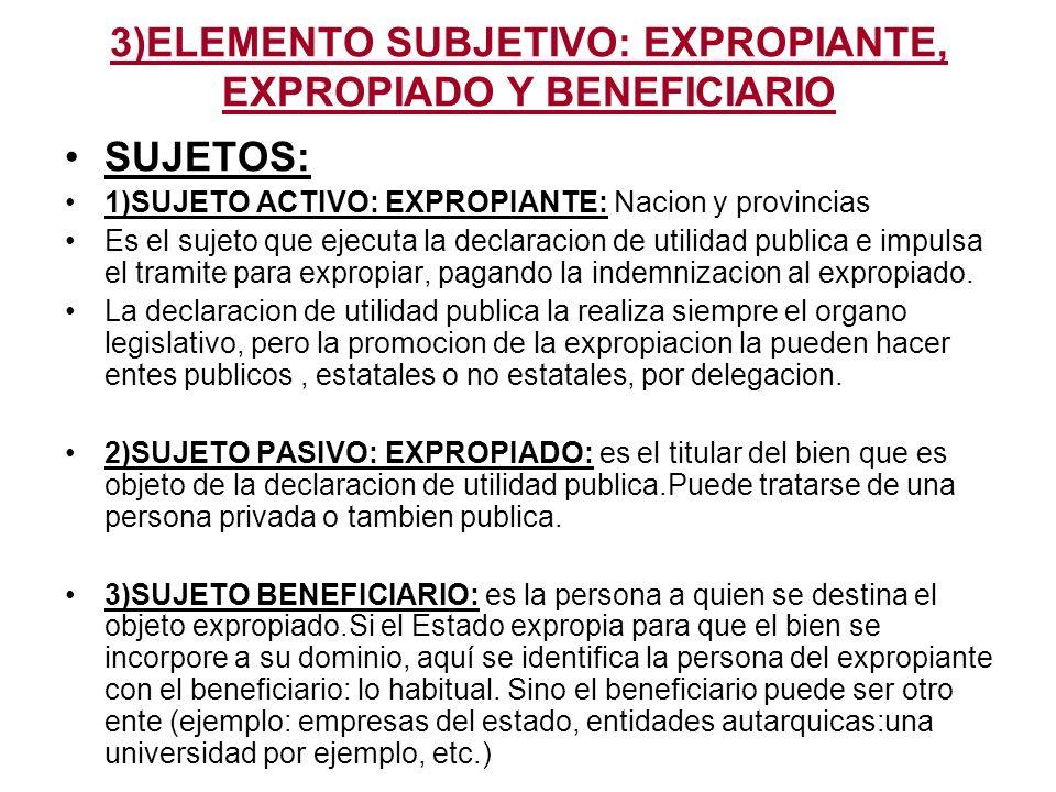 3)ELEMENTO SUBJETIVO: EXPROPIANTE, EXPROPIADO Y BENEFICIARIO SUJETOS: 1)SUJETO ACTIVO: EXPROPIANTE: Nacion y provincias Es el sujeto que ejecuta la de