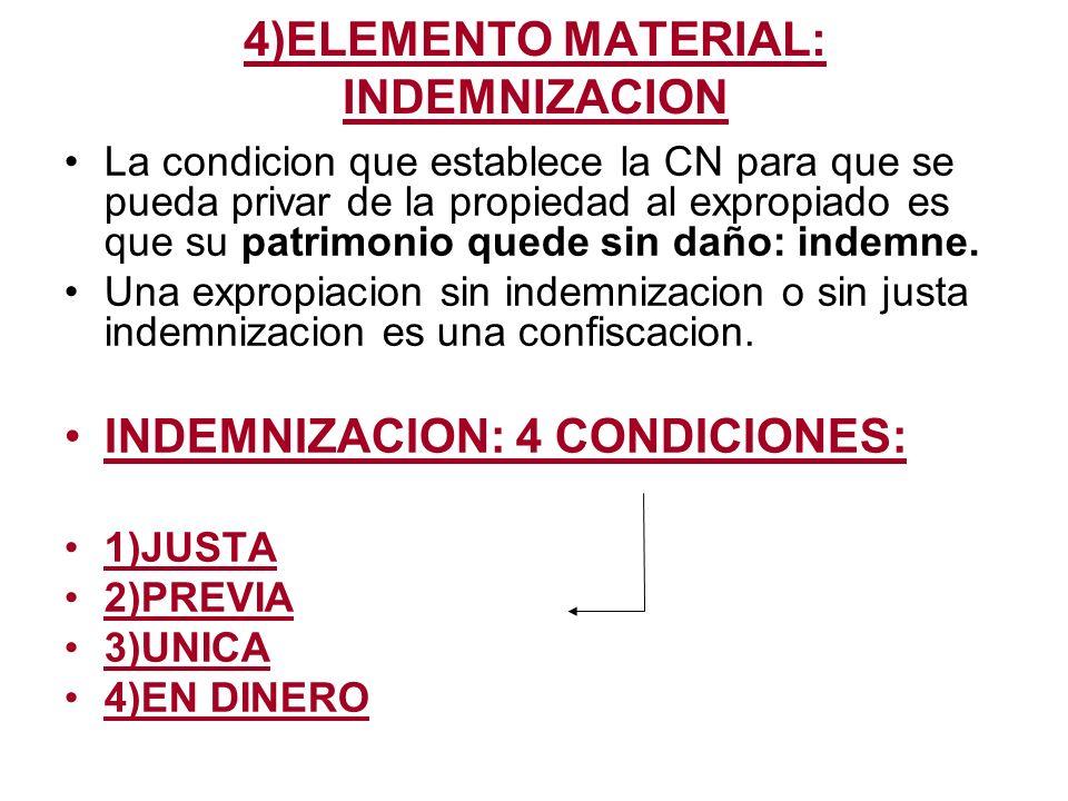 4)ELEMENTO MATERIAL: INDEMNIZACION La condicion que establece la CN para que se pueda privar de la propiedad al expropiado es que su patrimonio quede