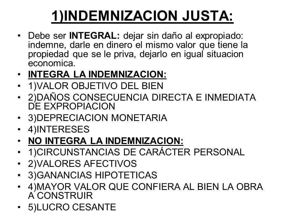 1)INDEMNIZACION JUSTA: Debe ser INTEGRAL: dejar sin daño al expropiado: indemne, darle en dinero el mismo valor que tiene la propiedad que se le priva