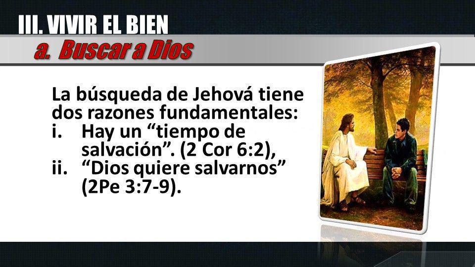 La búsqueda de Jehová tiene dos razones fundamentales: i.Hay un tiempo de salvación. (2 Cor 6:2), ii.Dios quiere salvarnos (2Pe 3:7-9). III. VIVIR EL
