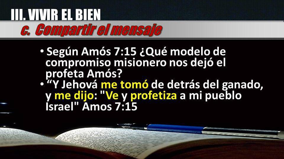 Según Amós 7:15 ¿Qué modelo de compromiso misionero nos dejó el profeta Amós? Y Jehová me tomó de detrás del ganado, y me dijo: