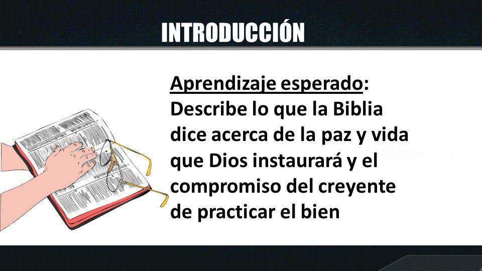 INTRODUCCIÓN Aprendizaje esperado: Describe lo que la Biblia dice acerca de la paz y vida que Dios instaurará y el compromiso del creyente de practica