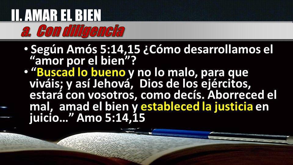 II. AMAR EL BIEN Según Amós 5:14,15 ¿Cómo desarrollamos el amor por el bien? Buscad lo bueno y no lo malo, para que viváis; y así Jehová, Dios de los