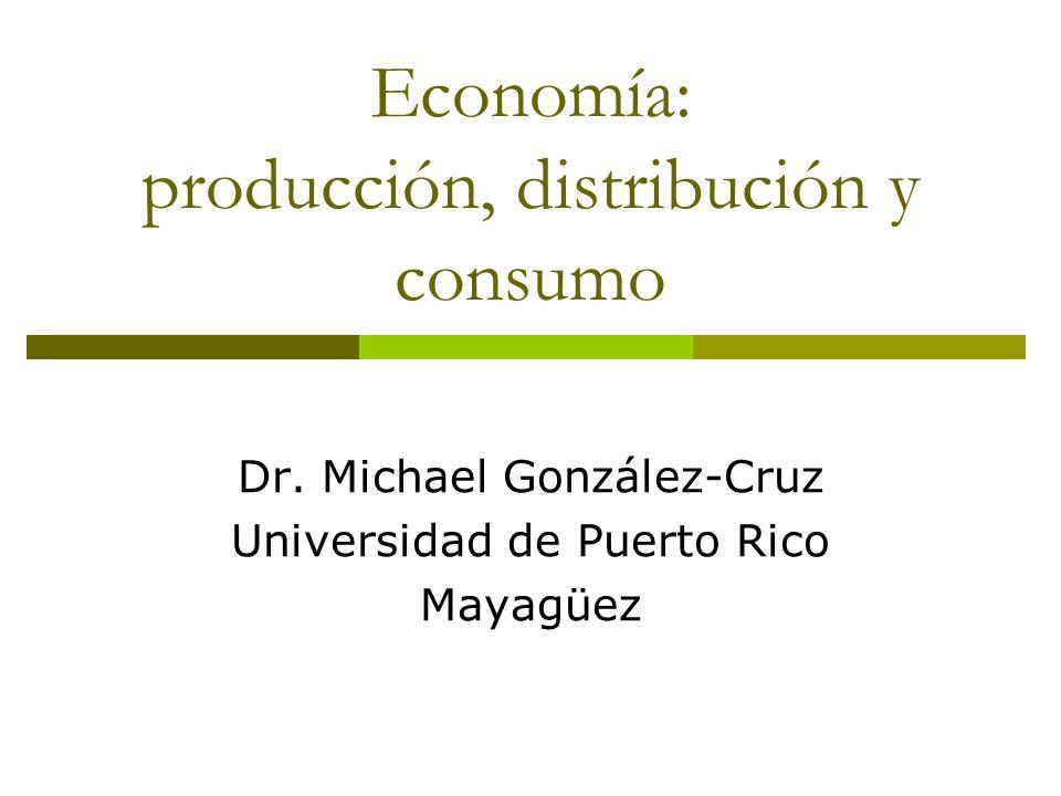 Economía: producción, distribución y consumo Dr. Michael González-Cruz Universidad de Puerto Rico Mayagüez