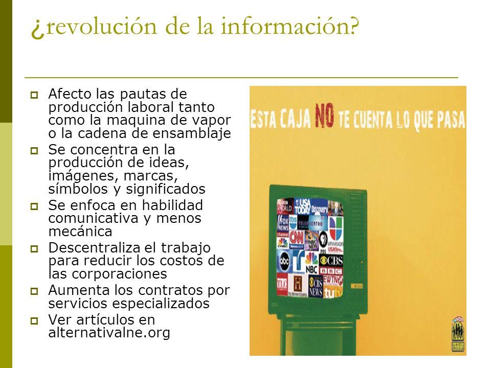 ¿ revolución de la información? Afecto las pautas de producción laboral tanto como la maquina de vapor o la cadena de ensamblaje Se concentra en la pr