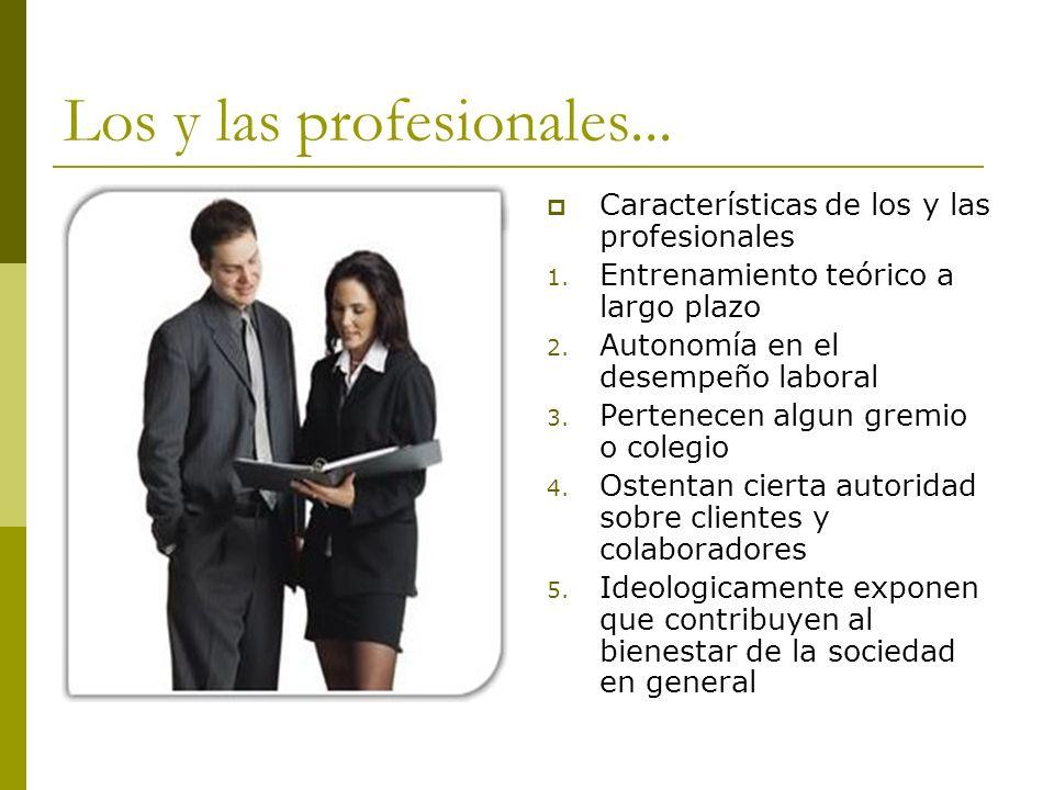 Los y las profesionales... Características de los y las profesionales 1. Entrenamiento teórico a largo plazo 2. Autonomía en el desempeño laboral 3. P