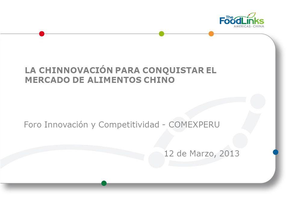 LA CHINNOVACIÓN PARA CONQUISTAR EL MERCADO DE ALIMENTOS CHINO Foro Innovación y Competitividad - COMEXPERU 12 de Marzo, 2013