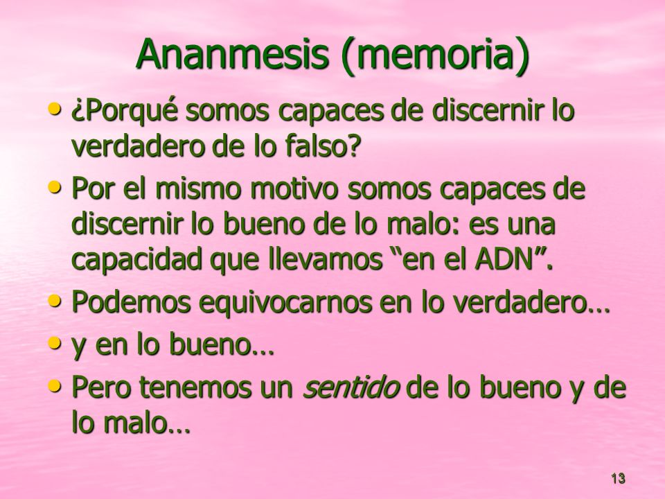 13 Ananmesis (memoria) ¿Porqué somos capaces de discernir lo verdadero de lo falso? ¿Porqué somos capaces de discernir lo verdadero de lo falso? Por e