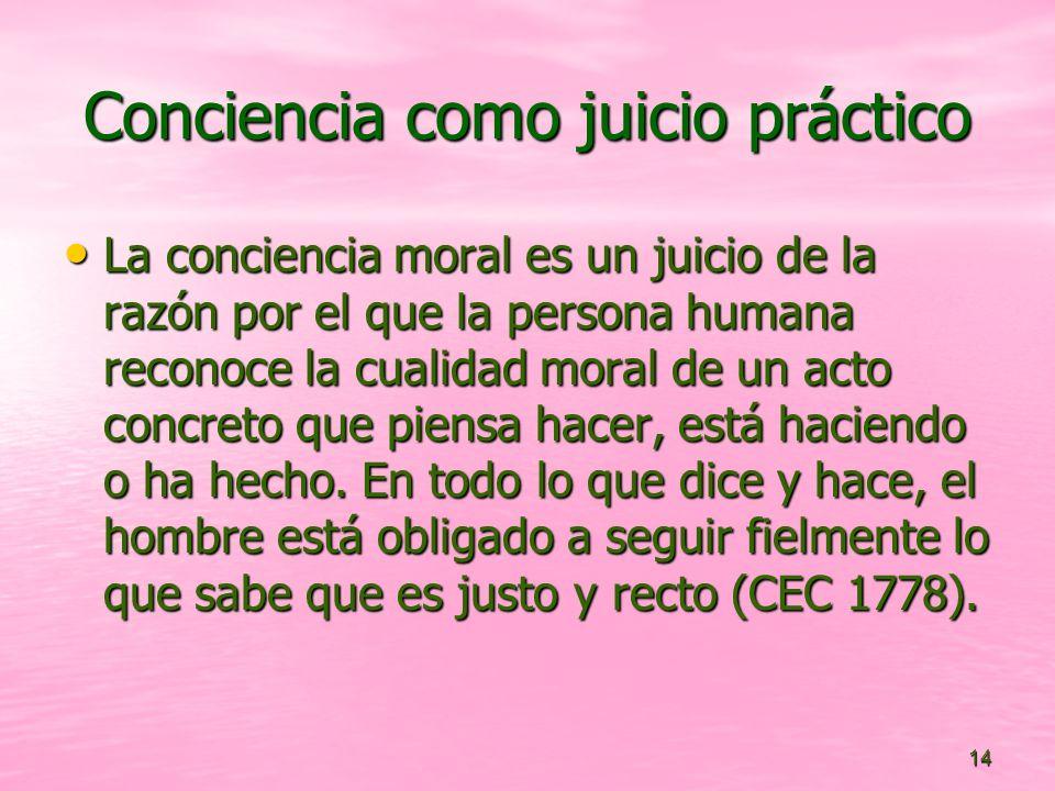 14 Conciencia como juicio práctico La conciencia moral es un juicio de la razón por el que la persona humana reconoce la cualidad moral de un acto concreto que piensa hacer, está haciendo o ha hecho.