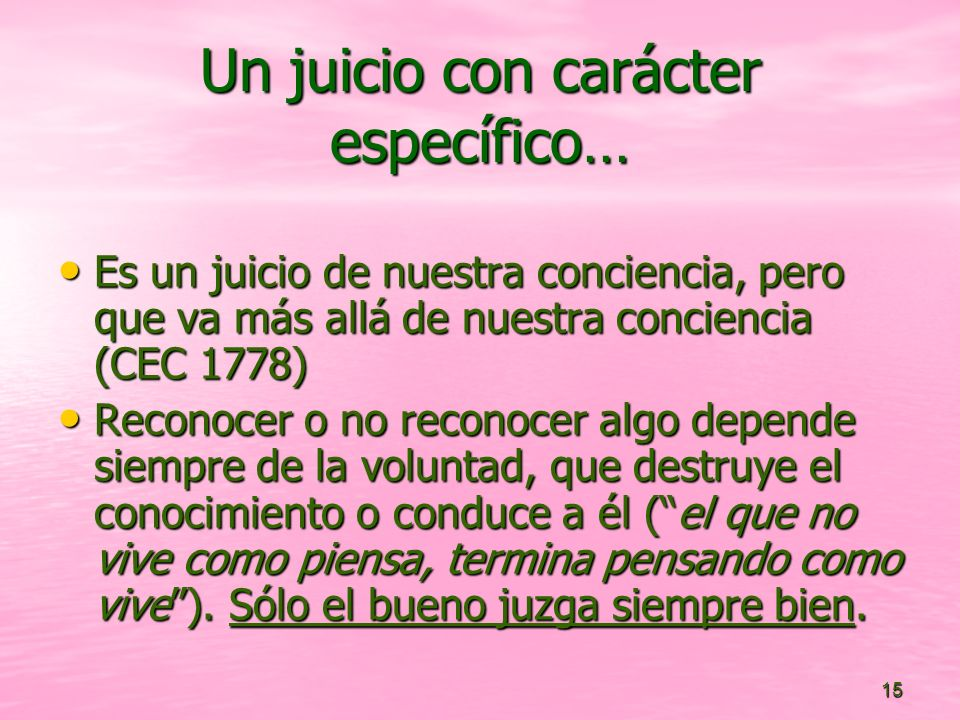 15 Un juicio con carácter específico… Es un juicio de nuestra conciencia, pero que va más allá de nuestra conciencia (CEC 1778) Es un juicio de nuestr