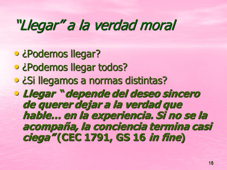 16 Llegar a la verdad moral ¿Podemos llegar? ¿Podemos llegar? ¿Podemos llegar todos? ¿Podemos llegar todos? ¿Si llegamos a normas distintas? ¿Si llega