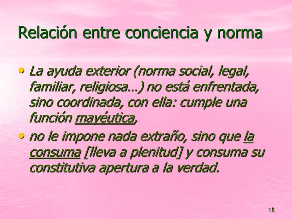 18 Relación entre conciencia y norma La ayuda exterior (norma social, legal, familiar, religiosa…) no está enfrentada, sino coordinada, con ella: cump
