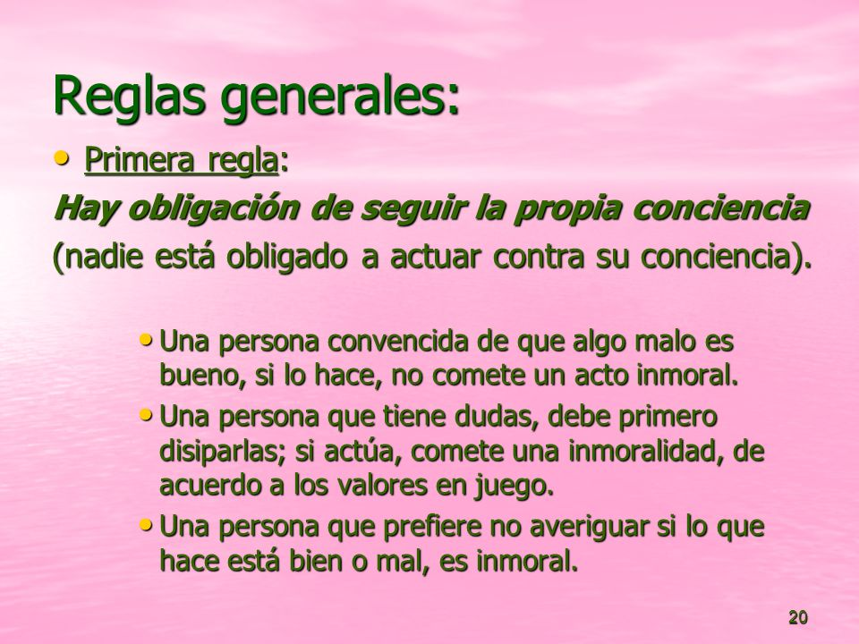 20 Reglas generales: Primera regla: Primera regla: Hay obligación de seguir la propia conciencia (nadie está obligado a actuar contra su conciencia).