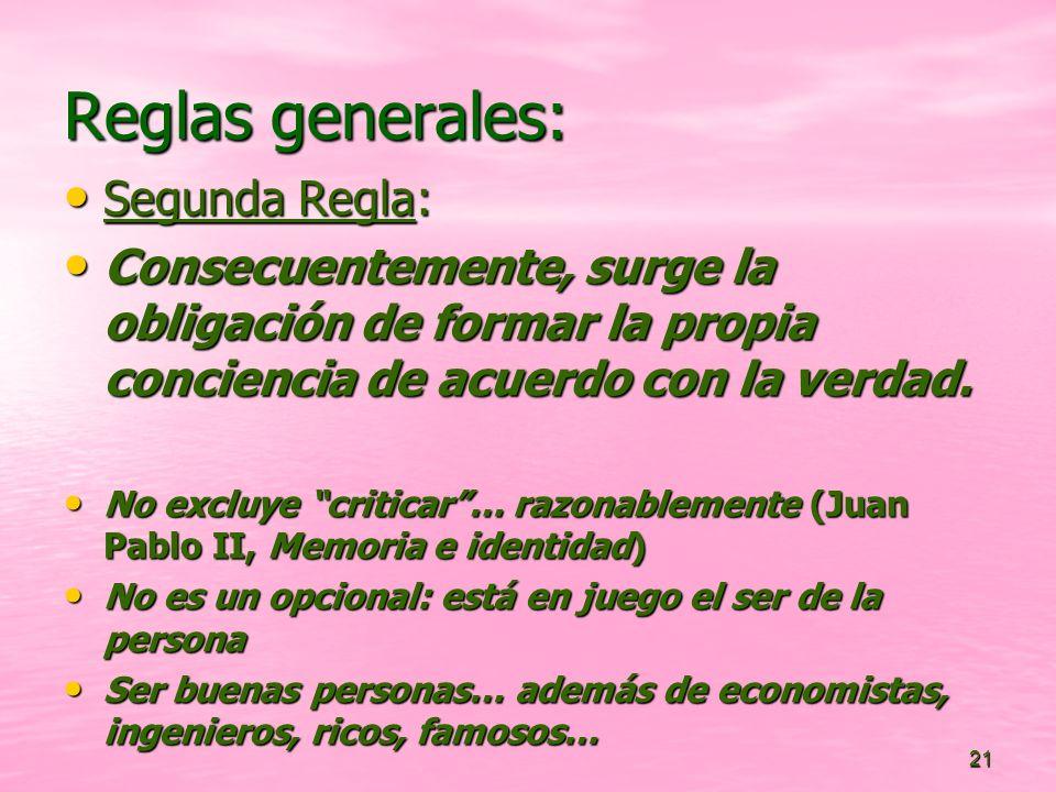 21 Reglas generales: Segunda Regla: Segunda Regla: Consecuentemente, surge la obligación de formar la propia conciencia de acuerdo con la verdad. Cons