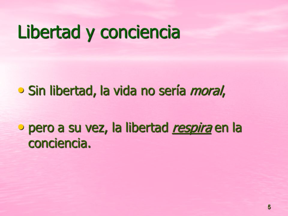 5 Libertad y conciencia Sin libertad, la vida no sería moral, Sin libertad, la vida no sería moral, pero a su vez, la libertad respira en la conciencia.