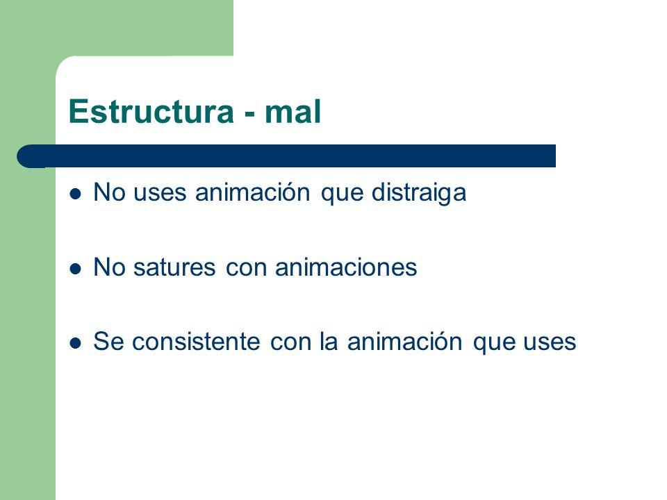 Estructura - mal No uses animación que distraiga No satures con animaciones Se consistente con la animación que uses
